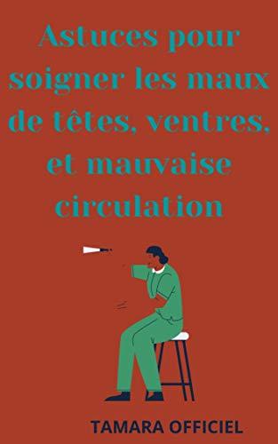 Astuces pour soigner les maux de ventres, de têtes, et la ciculation: passer à des soins plus naturel (French Edition)