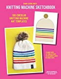 Knitting Machine Sketchbook: HATS (BABY, TODDLER, CHILD & ADULT SIZED HATS): 100 Blank Templates for 60, 70, 90 and 110 Row Hats on 40/48 Needle Circular Knitting Machines