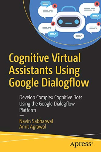 Cognitive Virtual Assistants Using Google Dialogflow: Develop Complex Cognitive Bots Using the Google Dialogflow Platform