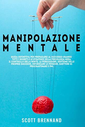 Manipolazione Mentale: Guida definitiva per prepararsi al successo usando tutti i segreti e le strategie della psicologia oscura, il controllo della mente, la persuasione, gestione delle proprie emozi