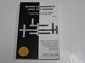 Beyond Consequences, Logic, and Control, a Love Based Approach to Helping Children with Severe Behaviors, Volume 1