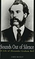 Sounds Out of Silence: A Life of Alexander Graham Bell