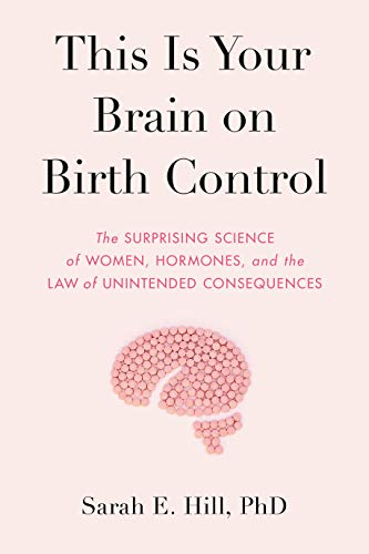 This Is Your Brain on Birth Control: The Surprising Science of Women, Hormones, and the Law of Unintended Consequences