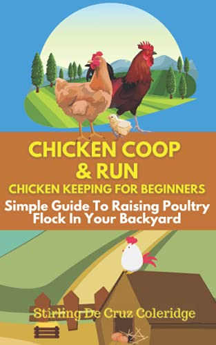 Chicken Coop and Run: Chicken Keeping For Beginners: Simple Guide To Raising Poultry Flock In Your Backyard