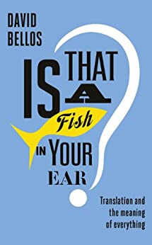 Is That a Fish in Your Ear?: Translation and the Meaning of Everything (English Edition) par [David Bellos]