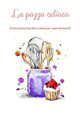 La pazza celiaca: Ricette gluten free dolci e salate per i meno fortunati!