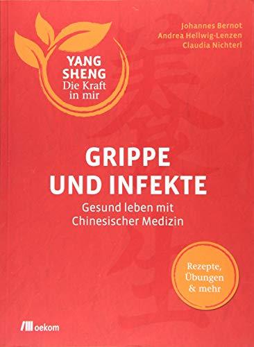 Grippe und Infekte (Yang Sheng 4): Gesund leben mit Chinesischer Medizin: Rezepte, Übungen und mehr (Yang Sheng / Die Kraft in mir)