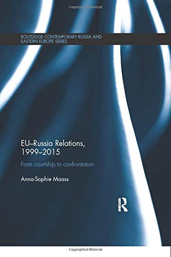 EU-Russia Relations, 1999-2015: From Courtship to Confrontation (Routledge Contemporary Russia and Eastern Europe)