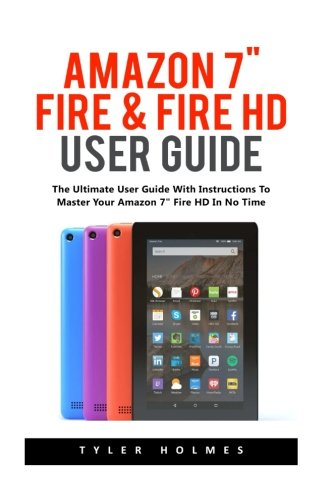Amazon 7″ Fire & Fire HD User Guide: The Ultimate User Guide With Instructions To Master Your Amazon 7″…
