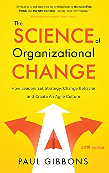 The Science of Organizational Change: How Leaders Set Strategy, Change Behavior, and Create an Agile Culture (Leading Change in the Digital Age Book 1) by [Paul Gibbons]