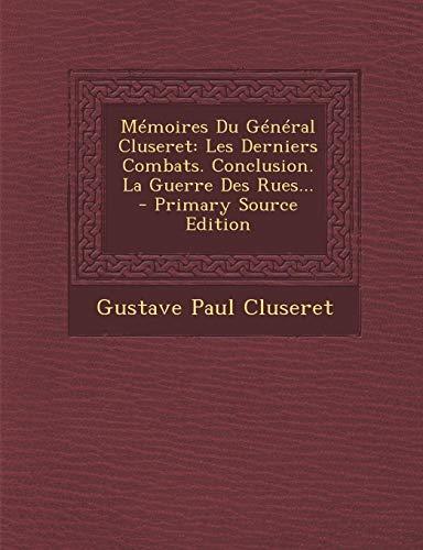 Memoires Du General Cluseret: Les Derniers Combats. Conclusion. La Guerre Des Rues... - Primary Source Edition