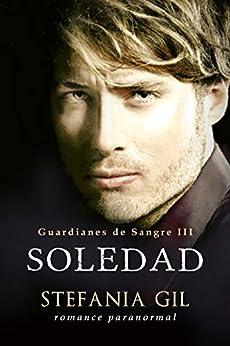 Soledad: Vampiros, intrigas, romance y erotismo (Guardianes de Sangre nº 3) (Spanish Edition) by [Stefania Gil]
