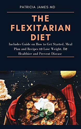 Thе Flexitarian Diet: Includes Guide on How to Get Started, Meal Plan and Recipes tо Lоѕе Weight, Bе Healthier and Prevent Disease (English Edition)