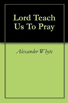 Lord Teach Us To Pray by [Alexander Whyte]