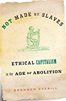 Not Made by Slaves: Ethical Capitalism in the Age of Abolition