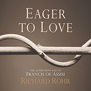 Eager to Love     The Alternative Way of Francis of Assisi              By:                                                                                                                                 Richard Rohr                               Narrated by:                                                                                                                                 John Quigley O.F.M.                      Length: 9 hrs and 32 mins     19 ratings     Overall 4.8