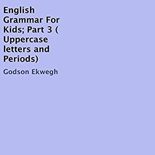 English Grammar for Kids, Book 3: Uppercase Letters and Periods                   By:                                                                                                                                 Godson Ekwegh                               Narrated by:                                                                                                                                 Marie Townsend                      Length: 1 hr and 11 mins     Not rated yet     Overall 0.0