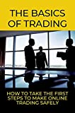 The Basics Of Trading: How To Take The First Steps To Make Online Trading Safely: Online Trading Business (English Edition)