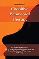 Cognitive Behavioral Therapy: 15 Practical Actions To Get Rid Of Anxiety, Depression, Anger, Panic, And Worry. Take Control Of Your Mental Well-Being