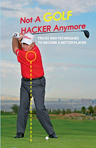 Not A Golf Hacker Anymore: Tricks And Techniques To Become A Better Player: Golf Tips For Beginners