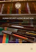 Human Security Norms in East Asia (Security, Development and Human Rights in East Asia)
