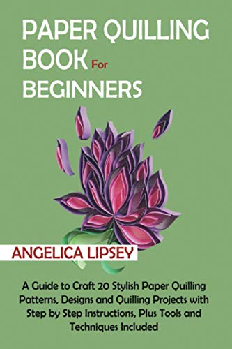 Paper Quilling Book for Beginners: A Guide to Craft 20 Stylish Paper Quilling Patterns, Designs and Quilling Projects with Step by Step Instructions, Plus Tools and Techniques Included