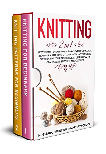 Knitting: 2 In 1 How to Master Knitting In 7 Days Even if You Are a Beginner. A Step-by-Step Guide with Patterns and Pictures for Your Project Ideas. Learn How to Craft Socks, Stitches, and Clothes by [Jade Spark, Needlework Mastery School]
