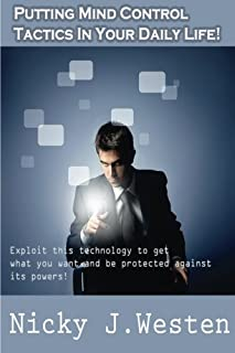 Putting Mind Control Tactics In Your Daily Life: Exploit this technology to get what you want, and be protected against it...