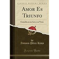 Amor Es Triunfo: Comedia En Un Acto Y En Verso (Classic Reprint)