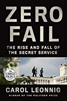 Zero Fail: The Rise and Fall of the Secret Service (Random House Large Print)