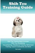 Shih Tzu Training Guide. Shih Tzu Training Book Includes: Shih Tzu Socializing, Housetraining, Obedience Training, Behavioral Training, Cues & Commands and More