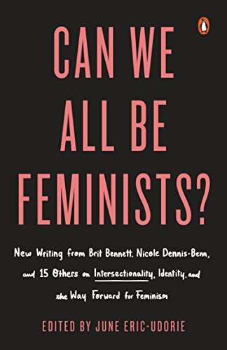 Can We All Be Feminists?: New Writing from Brit Bennett, Nicole Dennis-Benn, and 15 Others on Intersectionality, Identity, and the Way Forward f: New ... Identity, and the Way Forward for Feminism