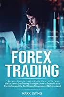 Forex Trading: A Complete Guide to Invest and Make Money in The Forex Market. Learn Day Trading Strategies, How to Deal with Your Psychology and The Best Money Management Skills You Need to Succeed