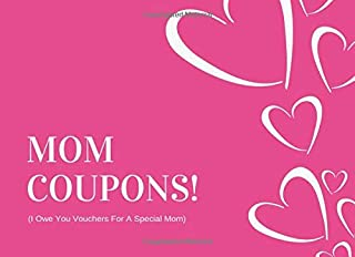 Mom Coupons (I Owe You Vouchers For A Special Mom): Unique Mothers Day Gift From Daughter or Son (30 Prompted Treat Tokens With Blanks Included Too)