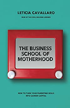 The Business School of Motherhood: How To Turn Your Parenting Skills Into Career Capital by [Leticia Cavallaro]