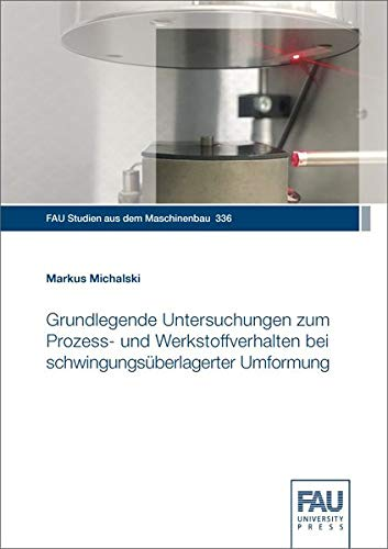 Grundlegende Untersuchungen zum Prozess- und Werkstoffverhalten bei schwingungsüberlagerter Umformung (FAU Studien aus dem Maschinenbau)