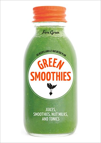 Green Smoothies: Recipes for Smoothies  Juices  Nut Milks  and Tonics to Detox  Lose Weight  and Promote Whole-Body Health