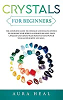 Crystals for Beginners: The Complete Guide to Crystals and Healing Stones to Increase Your Spiritual Energy, Balance Your Chakras and Expand Your Positive Mind Power to Heal Your Body and Soul
