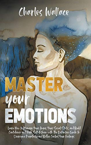 Master your emotions: Learn How to Manage Your Anger, Your Social Skills, and Build Confidence and High Self-Esteem with The Definitive Guide to Overcome Negativity and Better Control Your Feelings