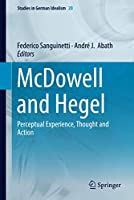 McDowell and Hegel: Perceptual Experience, Thought and Action (Studies in German Idealism, 20)