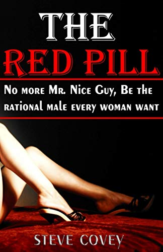 The red pill - No more Mr. nice guy, be the rational male every woman want: The alpha male strategies on how to boost your confidence, approach and ... a man, get your ex back and win girlfriends