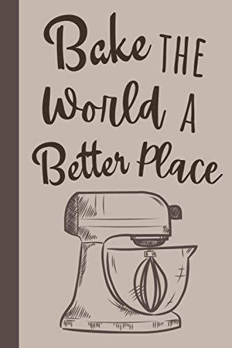 Bake The World A Better Place: 6 x 9 Inches, 120 Pages- Blank recipe book for cook, chef, mom, dad, daughter, women, men or kids (template, organizer ... recipes) Gift for cooking enthusiast
