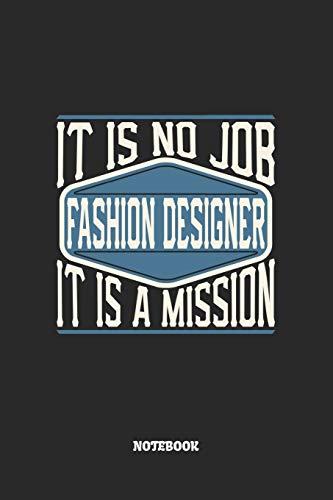 Fashion Designer Notebook - It Is No Job, It Is A Mission: Modedesigner Notizbuch / Tagebuch / Heft mit Blanko Seiten. Notizheft mit Weißen Blanken ... Planer für Termine oder To-Do-Liste.