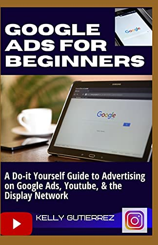 Compare Textbook Prices for GOOGLE ADS FOR BEGINNERS: A Do-It-Yourself Guide to Advertising on Google Ads, YouTube, & the Display Network  ISBN 9798537551201 by Gutierrez, Kelly