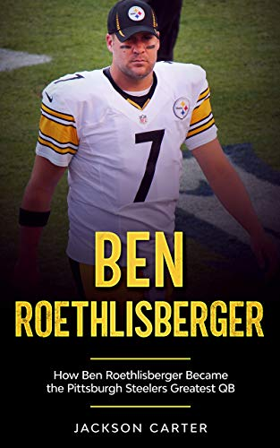 Ben Roethlisberger: How Ben Roethlisberger Became the Pittsburgh Steelers Greatest QB (The NFL's Best Quarterbacks) (English Edition)
