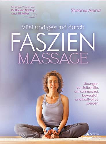 Vital und gesund durch Faszien-Massage: Übungen zur Selbsthilfe, um schmerzfrei, beweglich und kraftvoll zu werden