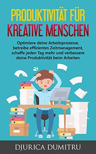Produktivität für kreative Menschen: Optimiere deine Arbeitsprozesse, betreibe effizientes Zeitmanagement, schaffe jeden Tag mehr und verbessere deine Produktivität beim Arbeiten