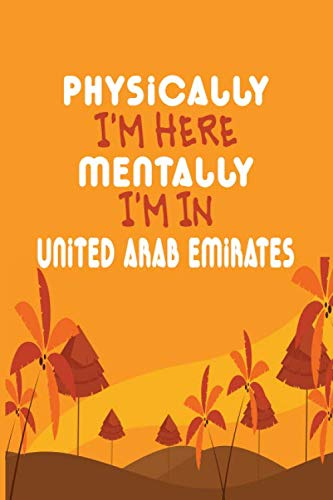 Physically I'm Here Mentally I'm In United Arab Emirates Notebook Travel Planner: Lined Notebook / Journal Gift, 120 Pages, 6x9, Soft Cover, Matte Finish