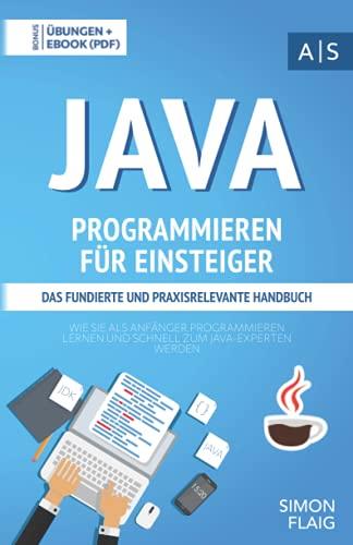 Java Programmieren für Einsteiger: das fundierte und praxisrelevante Handbuch. Wie Sie als Anfänger Programmieren lernen und schnell zum Java-Experten ... inkl. Lösungen (Einfach programmieren lernen)