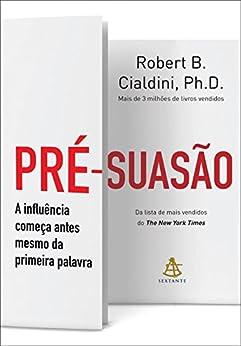 Pré-suasão: A influência começa antes mesmo da primeira palavra (Portuguese Edition) by [Robert B. Cialdini]